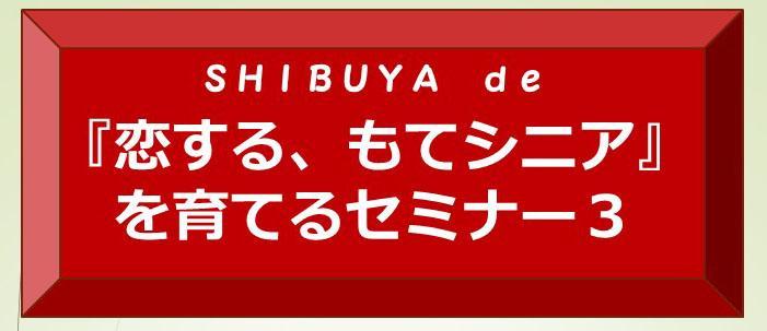 SHIBUYA de  『恋する、もてシニア』を育てるセミナー3  「孫に好かれるシニアになりたい」編